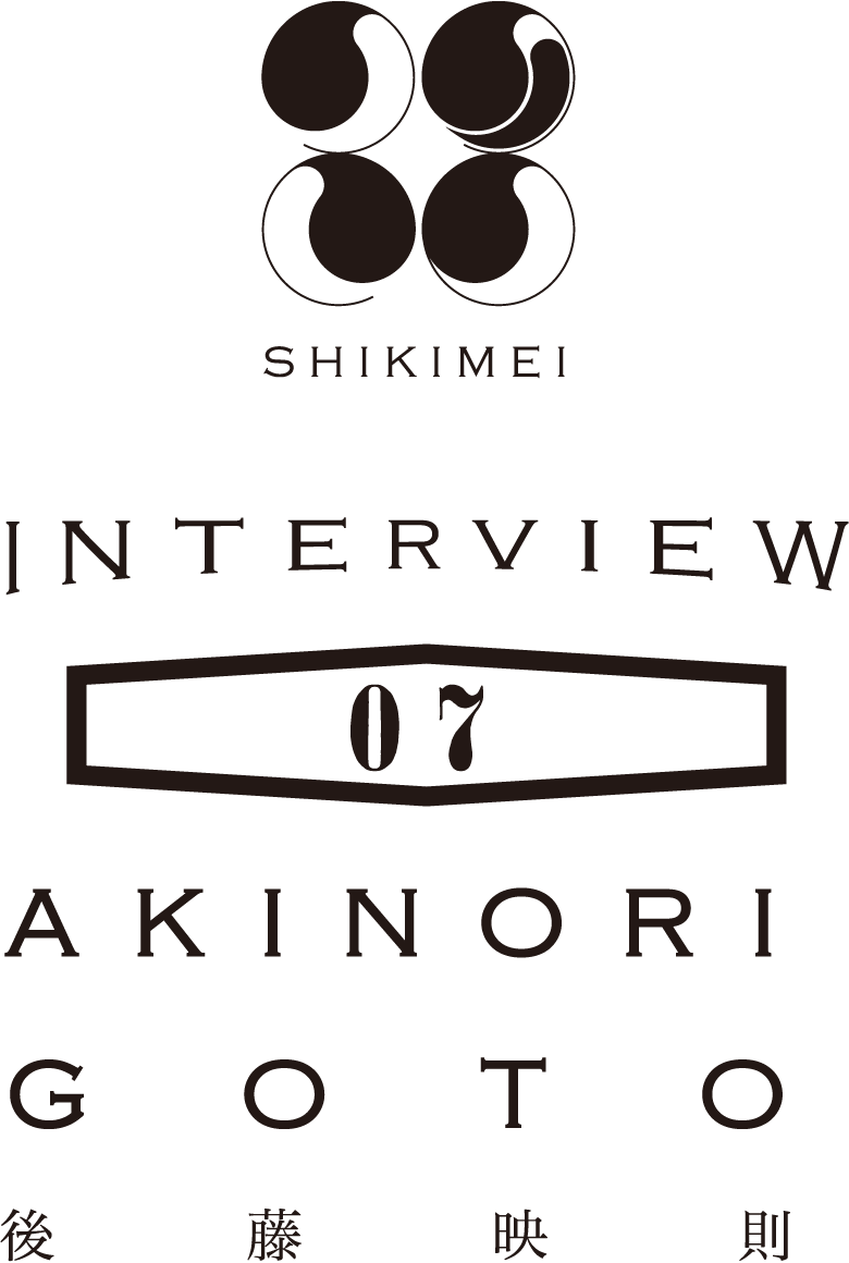 SHIKIMEI INTERVIEW 07 - 後藤映則